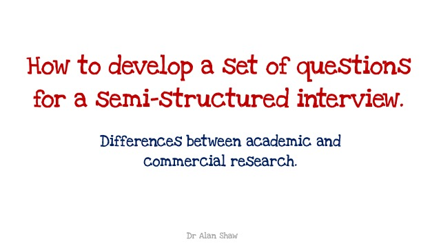 How to develop a set of questions for a semi-structured interview: academic and commercial differences.